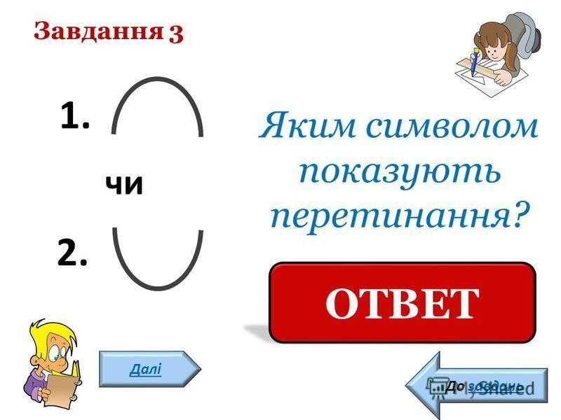 Завдання 3 Далі Яким символом показують перетинання? 1 ОТВЕТ До завдань 1. чи 2.