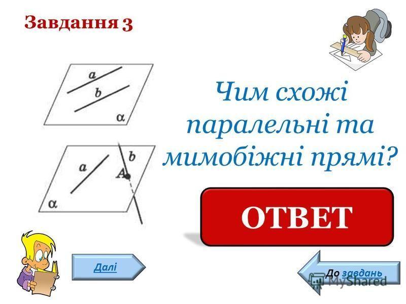 Завдання 3 Далі Вони не мають спільної точки ОТВЕТ До завдань Чим схожі паралельні та мимобіжні прямі?