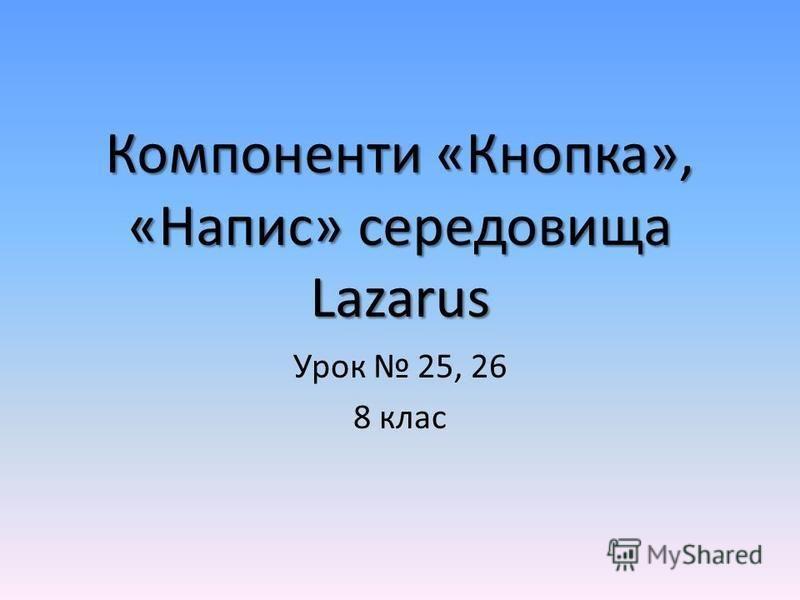 Компоненти «Кнопка», «Напис» середовища Lazarus Урок 25, 26 8 клас