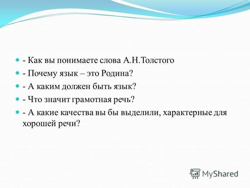 - Как вы понимаете слова А.Н.Толстого - Почему язык – это Родина? - А каким должен быть язык? - Что значит грамотная речь? - А какие качества вы бы выделили, характерные для хорошей речи?