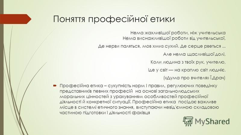 Поняття професійної етики Нема жахливішої роботи, ніж учительська Нема виснажливішої роботи від учительської, Де нерви паляться, мов хмиз сухий. Де серце рветься... Але нема щасливішої долі, Коли людина з твоїх рук, учителю, Іде у світ на краплю світ