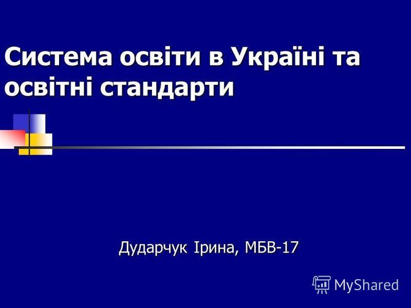 Система освіти в Україні та освітні стандарти Дударчук Ірина, МБВ-17