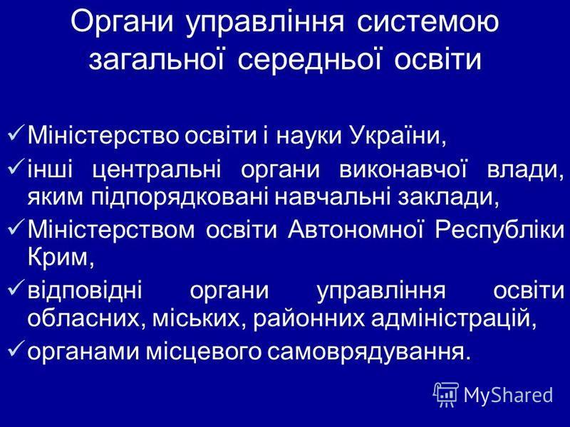 Органи управління системою загальної середньої освіти Міністерство освіти і науки України, інші центральні органи виконавчої влади, яким підпорядковані навчальні заклади, Міністерством освіти Автономної Республіки Крим, відповідні органи управління о