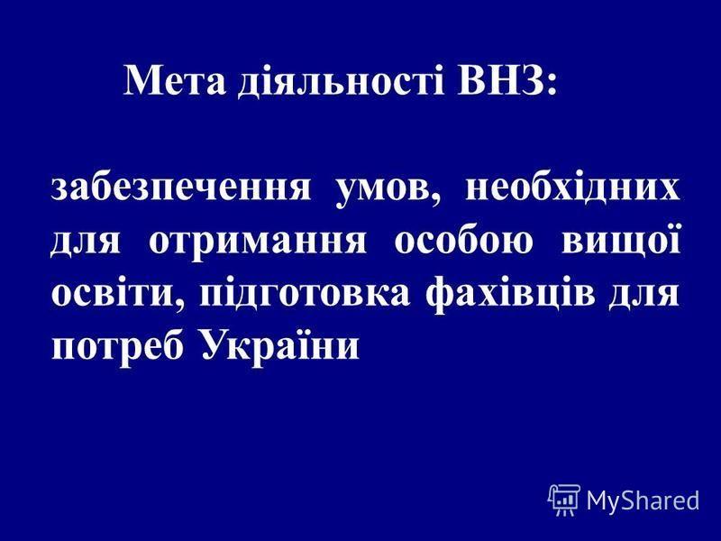 Мета діяльності ВНЗ: забезпечення умов, необхідних для отримання особою вищої освіти, підготовка фахівців для потреб України