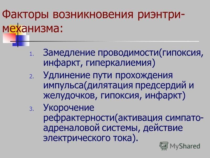 Факторы возникновения риэнтри- механизма: 1. Замедление проводимости(гипоксия, инфаркт, гиперкалиемия) 2. Удлинение пути прохождения импульса(дилатация предсердий и желудочков, гипоксия, инфаркт) 3. Укорочение рефрактерности(активация симпато- адрена