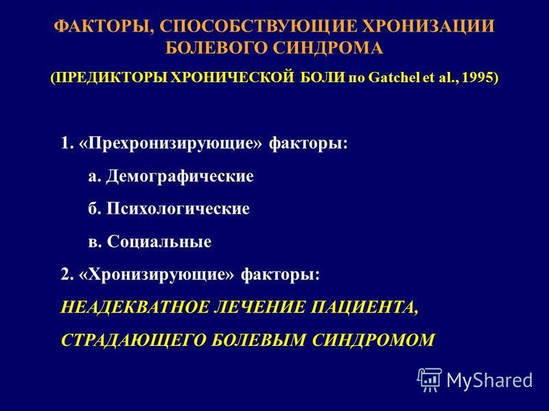 ФАКТОРЫ, СПОСОБСТВУЮЩИЕ ХРОНИЗАЦИИ БОЛЕВОГО СИНДРОМА (ПРЕДИКТОРЫ ХРОНИЧЕСКОЙ БОЛИ по Gatchel et al., 1995) 1. «Прехронизирующие» факторы: а. Демографические б. Психологические в. Социальные 2. «Хронизирующие» факторы: НЕАДЕКВАТНОЕ ЛЕЧЕНИЕ ПАЦИЕНТА, С