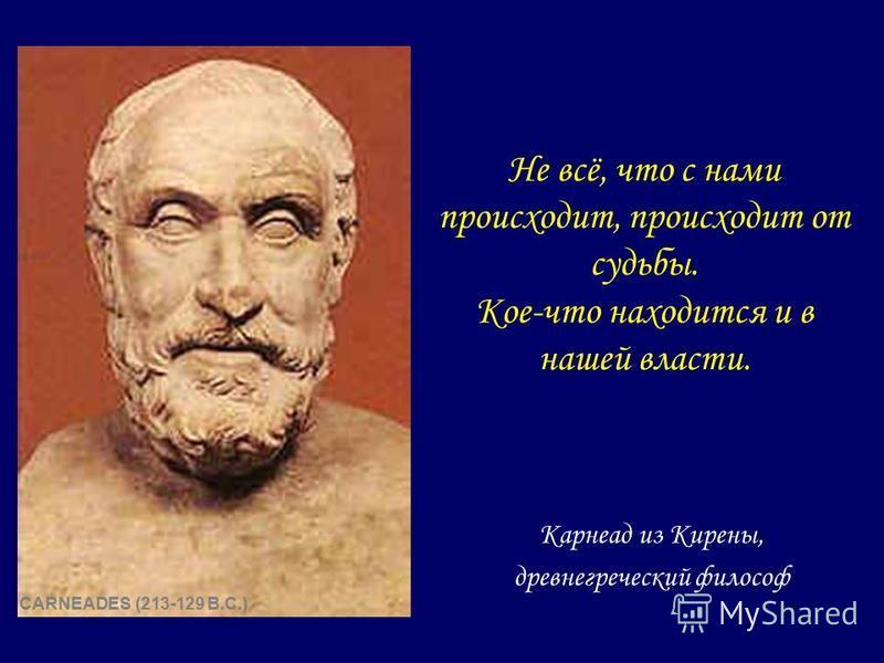 Не всё, что с нами происходит, происходит от судьбы. Кое-что находится и в нашей власти. Карнеад из Кирены, древнегреческий философ CARNEADES (213-129 B.C.)