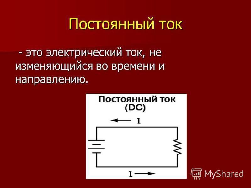 Постоянный ток - это электрический ток, не изменяющийся во времени и направлению. - это электрический ток, не изменяющийся во времени и направлению.