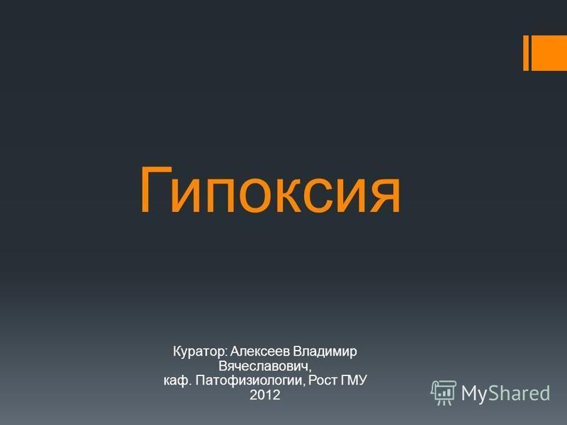 Гипоксия Куратор: Алексеев Владимир Вячеславович, каф. Патофизиологии, Рост ГМУ 2012