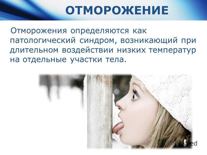 Отморожения определяются как патологический синдром, возникающий при длительном воздействии низких температур на отдельные участки тела. ОТМОРОЖЕНИЕ