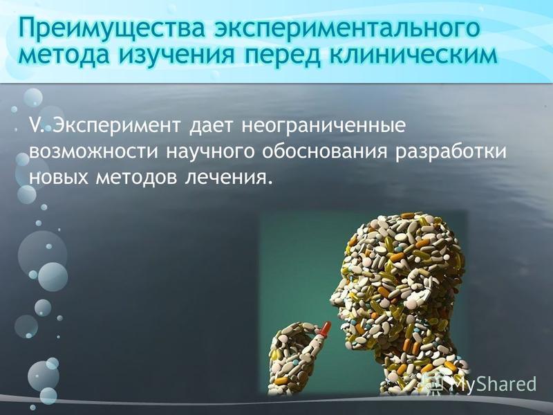 V. Эксперимент дает неограниченные возможности научного обоснования разработки новых методов лечения.