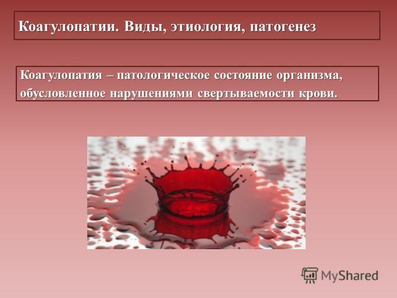 Коагулопатии. Виды, этиология, патогенез Коагулопатия – патологическое состояние организма, обусловленное нарушениями свертываемости крови.