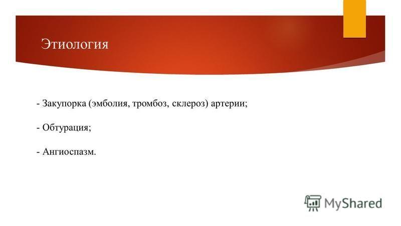 Этиология - Закупорка (эмболия, тромбоз, склероз) артерии; - Обтурация; - Ангиоспазм.