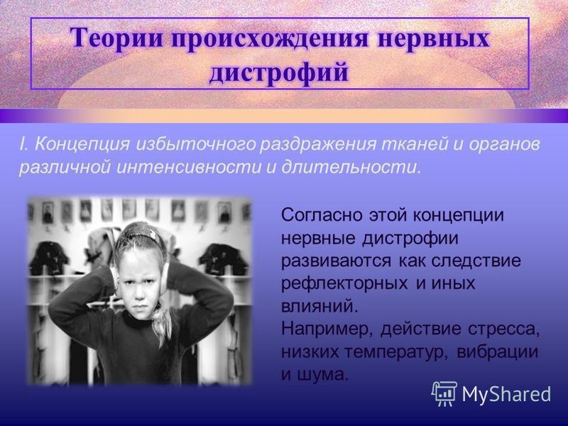 I. Концепция избыточного раздражения тканей и органов различной интенсивности и длительности. Согласно этой концепции нервные дистрофии развиваются как следствие рефлекторных и иных влияний. Например, действие стресса, низких температур, вибрации и ш