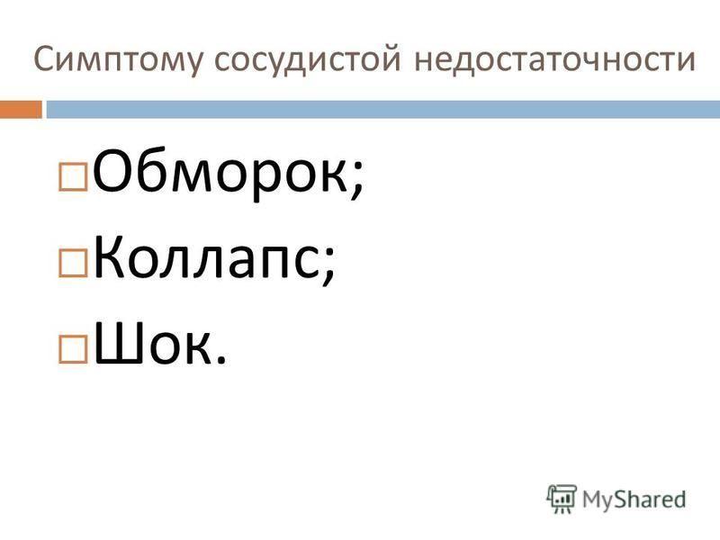 Симптому сосудистой недостаточности Обморок ; Коллапс ; Шок.