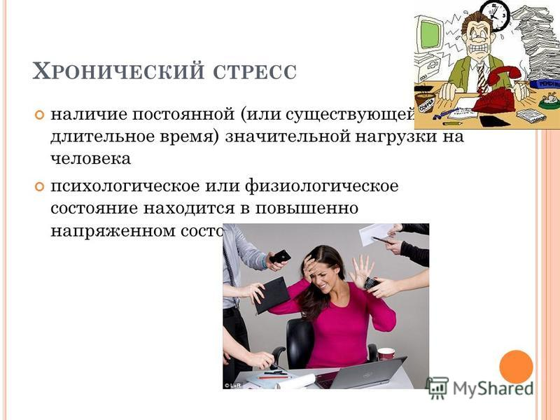 Х РОНИЧЕСКИЙ СТРЕСС наличие постоянной (или существующей длительное время) значительной нагрузки на человека психологическое или физиологическое состояние находится в повышенно напряженном состоянии