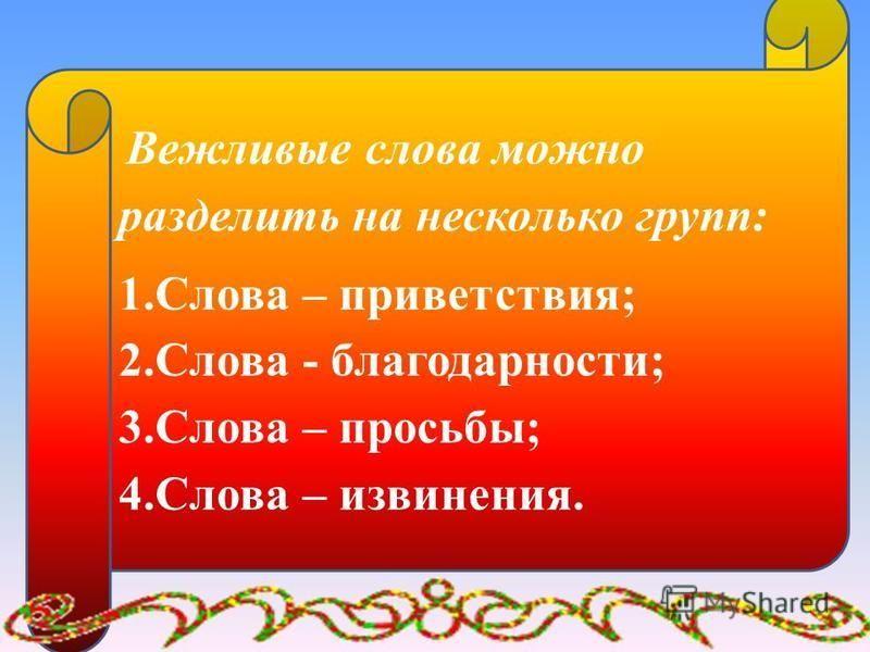 Вежливые слова можно разделить на несколько групп: 1. Слова – приветствия; 2. Слова - благодарности; 3. Слова – просьбы; 4. Слова – извинения.