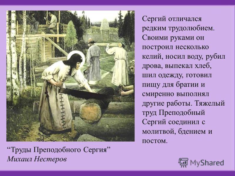 Сергий отличался редким трудолюбием. Своими руками он построил несколько келий, носил воду, рубил дрова, выпекал хлеб, шил одежду, готовил пищу для братии и смиренно выполнял другие работы. Тяжелый труд Преподобный Сергий соединил с молитвой, бдением