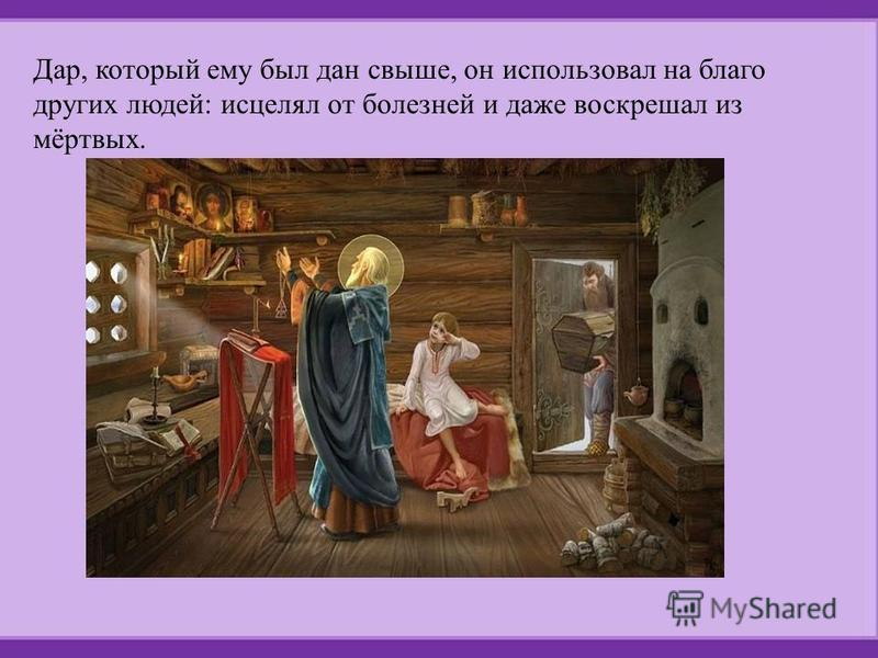 Дар, который ему был дан свыше, он использовал на благо других людей: исцелял от болезней и даже воскрешал из мёртвых.