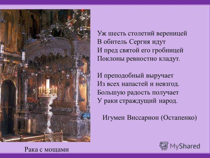 Уж шесть столетий вереницей В обитель Сергия идут И пред святой его гробницей Поклоны ревностно кладут. И преподобный выручает Из всех напастей и невзгод. Большую радость получает У раки страждущий народ. Игумен Виссарион (Остапенко) Рака с мощами