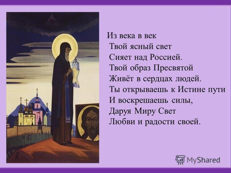Из века в век Твой ясный свет Сияет над Россией. Твой образ Пресвятой Живёт в сердцах людей. Ты открываешь к Истине пути И воскрешаешь силы, Даруя Миру Свет Любви и радости своей.