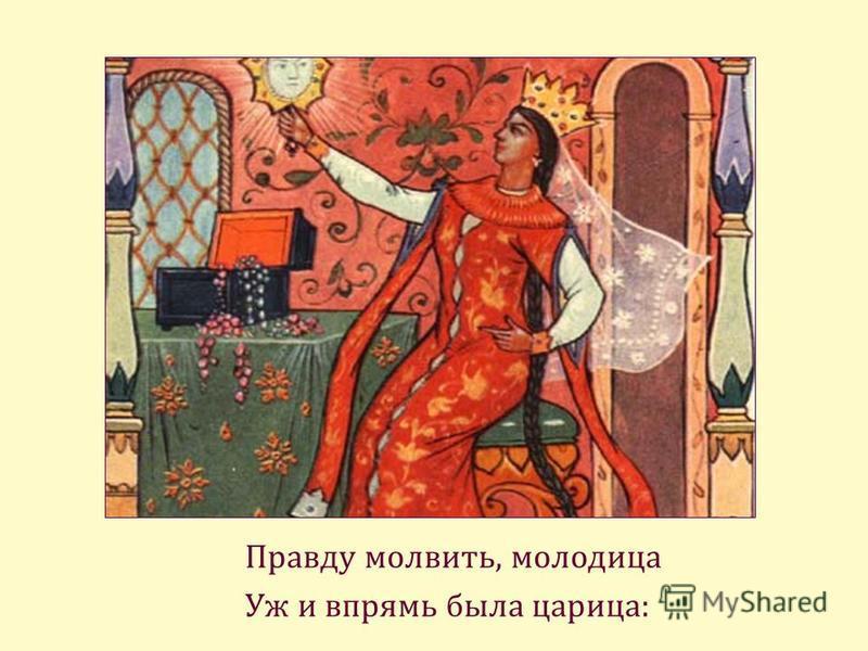 Правду молвить, молодица Уж и впрямь была царица: …