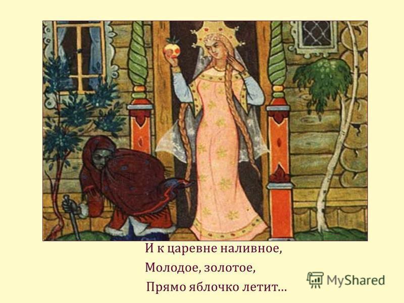 И к царевне наливное, Молодое, золотое, Прямо яблочко летит…