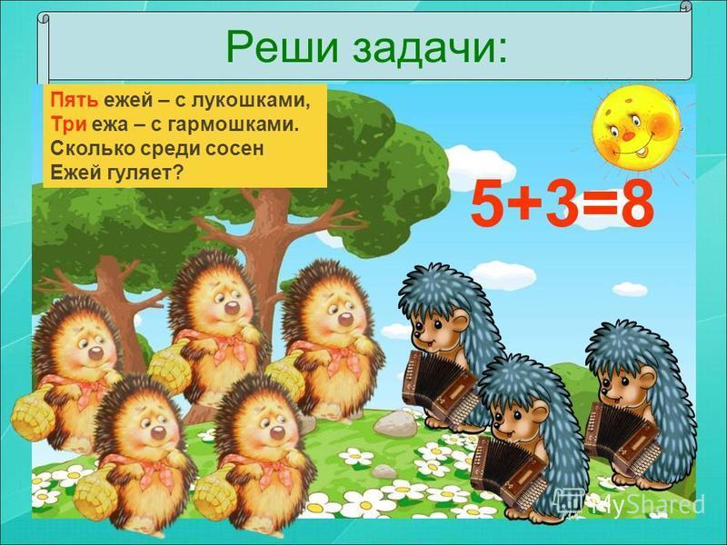 Реши задачи: Пять ежей – с лукошками, Три ежа – с гармошками. Сколько среди сосен Ежей гуляет? 5+3=8
