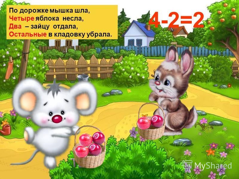 По дорожке мышка шла, Четыре яблока несла, Два – зайцу отдала, Остальные в кладовку убрала. 4-2=2