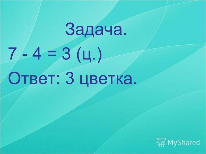 Задача. 7 - 4 = 3 (ц.) Ответ: 3 цветка.