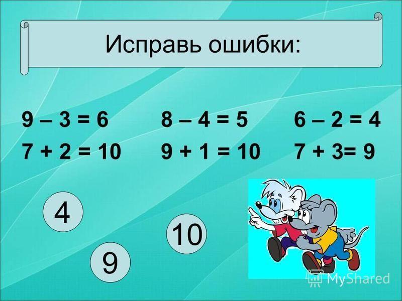 Исправь ошибки: 9 – 3 = 6 7 + 2 = 10 8 – 4 = 5 9 + 1 = 10 6 – 2 = 4 7 + 3= 9 9 4 10