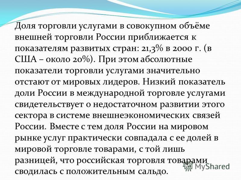 Доля торговли услуггггами в совокупном объёме внешней торговли России приближается к показателям развитых стран: 21,3% в 2000. (в США – около 20%). При этом абсолютные показатели торговли услуггггами значительно отстают от мировых лидеров. Низкий пок