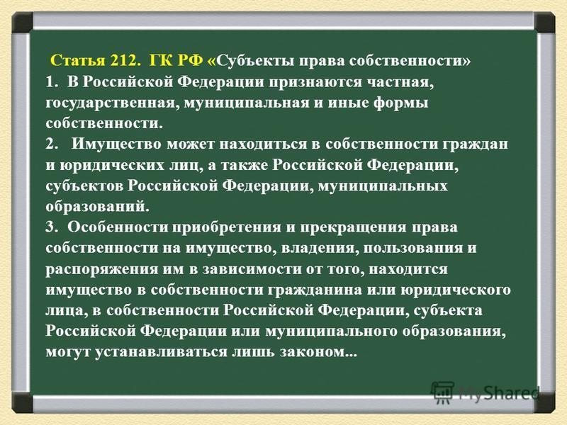 Статья 212. ГК РФ «Субъекты права собственности» 1. В Российской Федерации признаются частная, государственная, муниципальная и иные формы собственности. 2. Имущество может находиться в собственности граждан и юридических лиц, а также Российской Феде