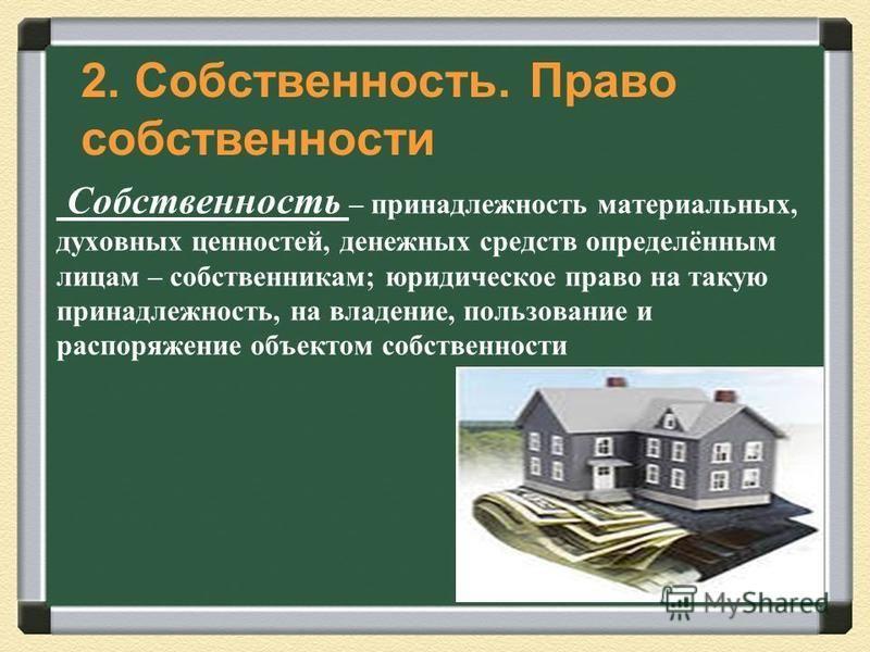 Собственность – принадлежность материальных, духовных ценностей, денежных средств определённым лицам – собственникам; юридическое право на такую принадлежность, на владение, пользование и распоряжение объектом собственности 2. Собственность. Право со