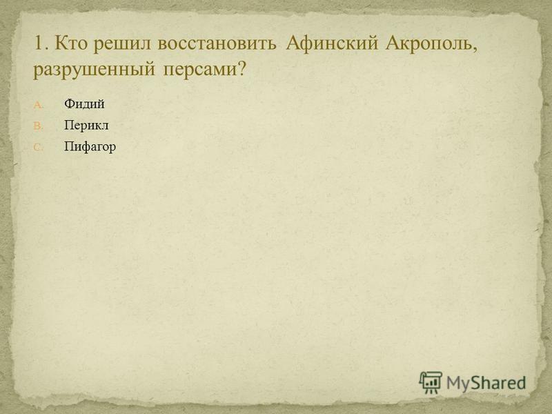 A. Фидий B. Перикл C. Пифагор
