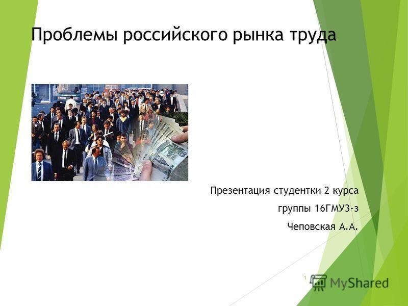 Проблемы российского рынка труда Презентация студентки 2 курса группы 16ГМУ3-з Чеповская А.А. 1