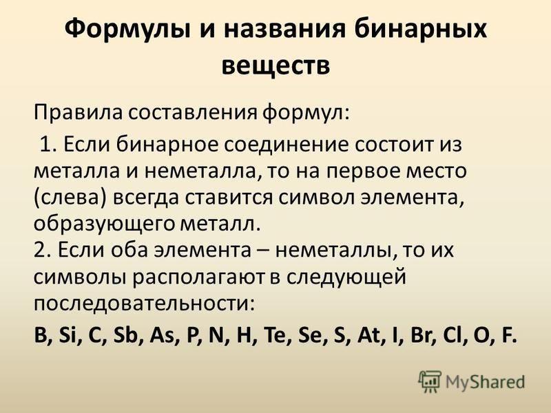 Формулы и названия бинарных веществ Правила составления формул: 1. Если бинарное соедонение состоит из металла и неметалла, то на первое место (слева) всегда ставится символ элемента, образующего металл. 2. Если оба элемента – неметаллы, то их символ