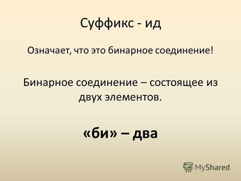 Суффикс - ид Означает, что это бинарное соедонение! Бинарное соедонение – состоящее из двух элементов. «би» – два