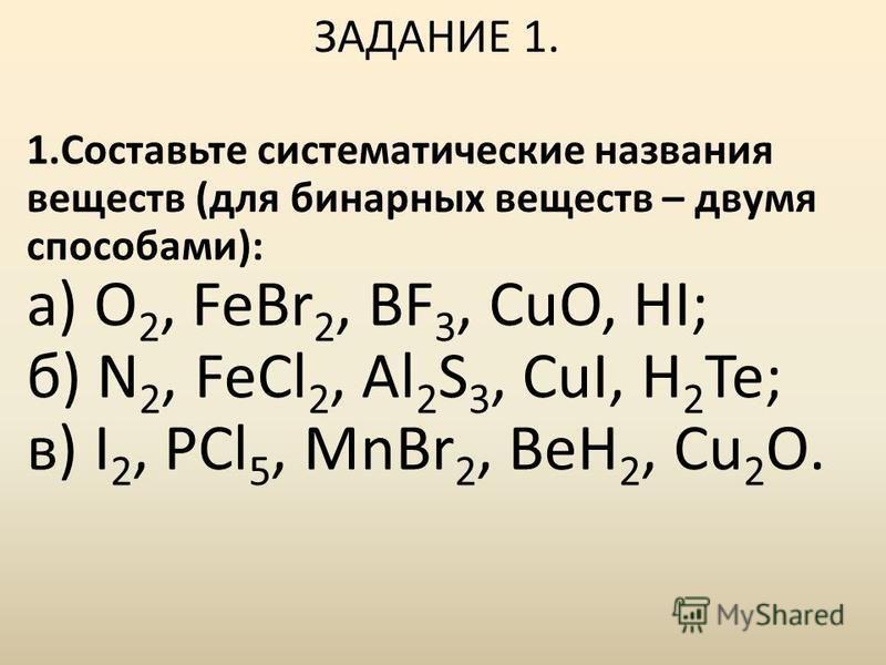 ЗАДАНИЕ 1. 1. Составьте систематические названия веществ (для бинарных веществ – двумя способами): а) O 2, FeBr 2, BF 3, CuO, HI; б) N 2, FeCl 2, Al 2 S 3, CuI, H 2 Te; в) I 2, PCl 5, MnBr 2, BeH 2, Cu 2 O.