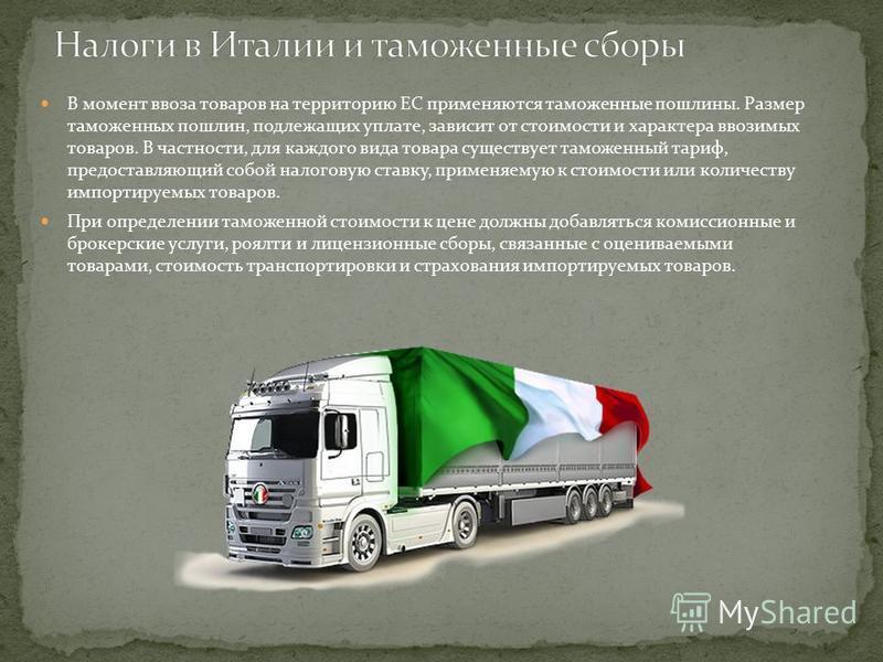 В момент ввоза товаров на территорию ЕС применяются таможенные пошлины. Размер таможенных пошлин, подлежащих уплате, зависит от стоимости и характера ввозимых товаров. В частности, для каждого вида товара существует таможенный тариф, предоставляющий