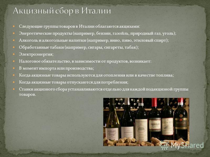 Следующие группы товаров в Италии облагаются акцизами: Энергетические продукты (например, бензин, газойль, природный газ, уголь); Алкоголь и алкогольные напитки (например, вино, пиво, этиловый спирт); Обработанные табаки (например, сигары, сигареты,