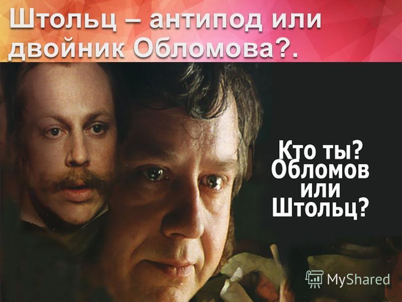 Штольц – антипод или двойник Обломова?. По-моему мнению, Штольц является АНТИПОДом Обломова.