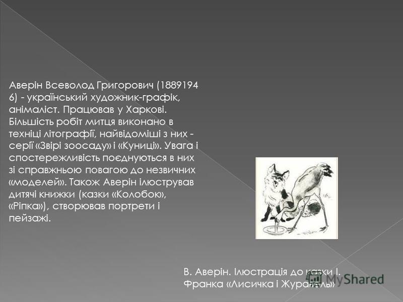 Аверін Всеволод Григорович (1889194 6) - український художник-графік, анімаліст. Працював у Харкові. Більшість робіт митця виконано в техніці літографії, найвідоміші з них - серії «Звірі зоосаду» і «Куниці». Увага і спостережливість поєднуються в них