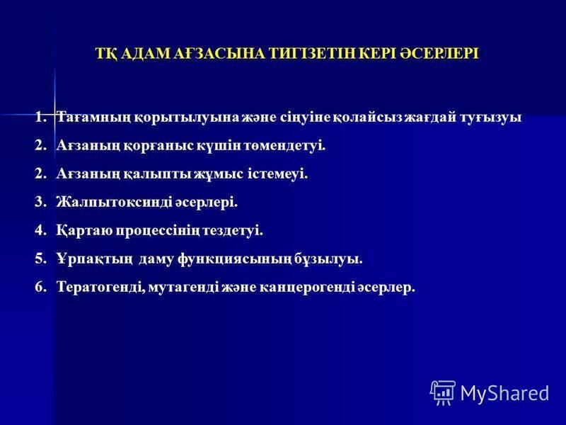 1.Тағамның қорытылуына және сіңуіне қолайсыз жағдай туғызуы 2.Ағзаның қорғаныс күшін төмендетуі. 2.Ағзаның қалыпты жұмыс істемеуі. 3.Жалпытоксинді әсерлері. 4.Қартаю процессінің тездетуі. 5.Ұрпақтың даму функциясының бұзылуы. 6.Тератогенді, мутагенді