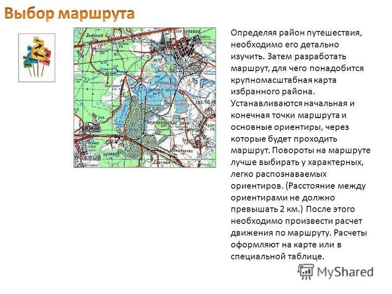 Определяя район путешествия, необходимо его детально изучить. Затем разработать маршрут, для чего понадобится крупномасштабная карта избранного района. Устанавливаются начальная и конечная точки маршрута и основные ориентиры, через которые будет прох