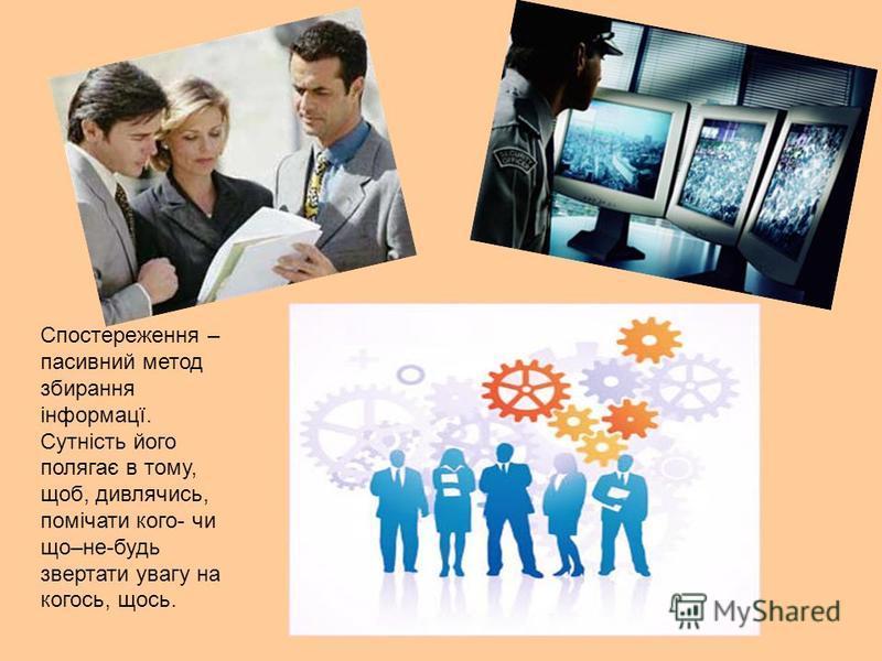 Спостереження – пасивний метод збирання інформацї. Сутність його полягає в тому, щоб, дивлячись, помічати кого- чи що–не-будь звертати увагу на когось, щось.