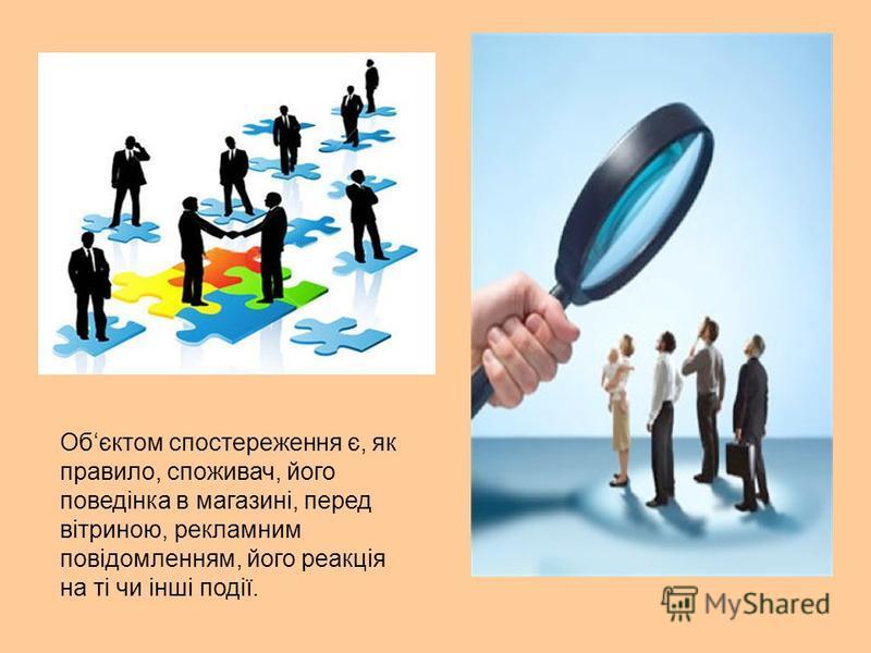 Обєктом спостереження є, як правило, споживач, його поведінка в магазині, перед вітриною, рекламним повідомленням, його реакція на ті чи інші події.