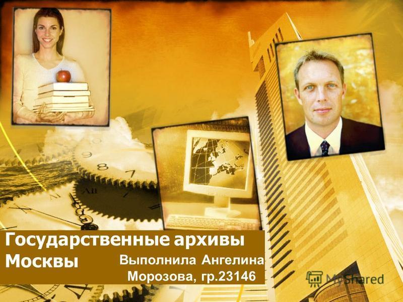 Государственные архивы Москвы Выполнила Ангелина Морозова, гр.23146