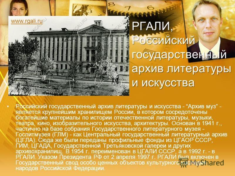 РГАЛИ, Российский государственный архив литературы и искусства Российский государственный архив литературы и искусства - Архив муз - является крупнейшим хранилищем России, в котором сосредоточены богатейшие материалы по истории отечественной литерату