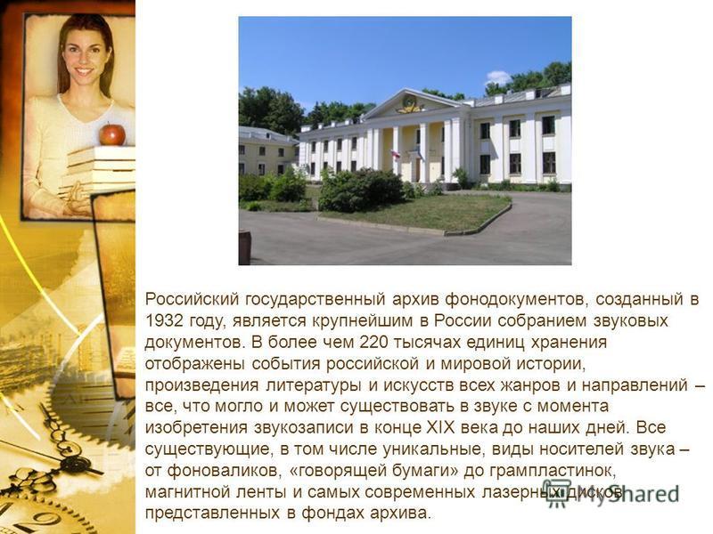 Российский государственный архив фонодокументов, созданный в 1932 году, является крупнейшим в России собранием звуковых документов. В более чем 220 тысячах единиц хранения отображены события российской и мировой истории, произведения литературы и иск
